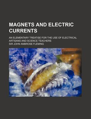 Magnets and Electric Currents; An Elementary Treatise for the Use of Electrical Artisans and Science Teachers