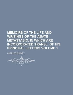 Memoirs of the Life and Writings of the Abate Metastasio, in Which Are Incorporated Transl. of His Principal Letters Volume 1