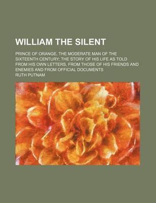 William the Silent; Prince of Orange, the Moderate Man of the Sixteenth Century the Story of His Life as Told from His Own Letters, from Those of His Friends and Enemies and from Official Documents