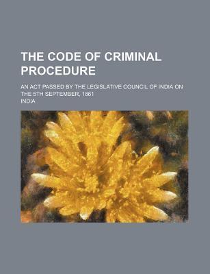 The Code of Criminal Procedure; An ACT Passed by the Legislative Council of India on the 5th September, 1861