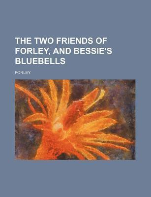 The Two Friends of Forley, and Bessie's Bluebells