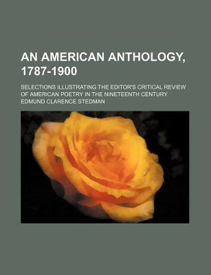 An American Anthology, 1787-1900; Selections Illustrating the Editor's Critical Review of American Poetry in the Nineteenth Century