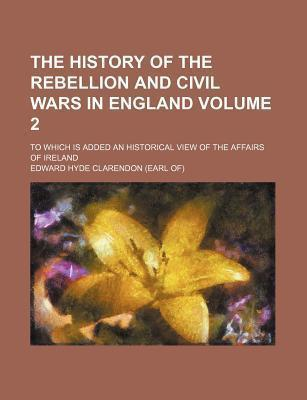 The History of the Rebellion and Civil Wars in England; To Which Is Added an Historical View of the Affairs of Ireland Volume 2