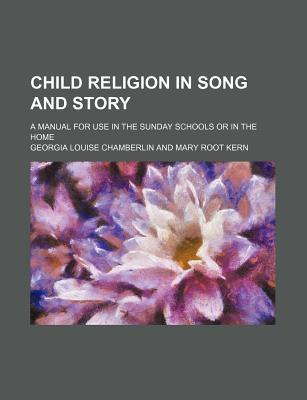 Child Religion in Song and Story; A Manual for Use in the Sunday Schools or in the Home