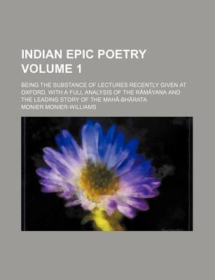 Indian Epic Poetry; Being the Substance of Lectures Recently Given at Oxford, with a Full Analysis of the Ramayana and the Leading Story of the Maha-B