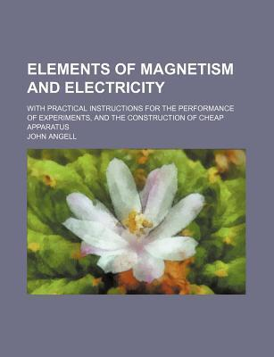 Elements of Magnetism and Electricity; With Practical Instructions for the Performance of Experiments, and the Construction of Cheap Apparatus
