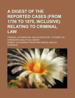 A Digest of the Reported Cases (from 1756 to 1870, Inclusive) Relating to Criminal Law; Criminal Information, and Extradition Founded on Harrison's Analytical Digest