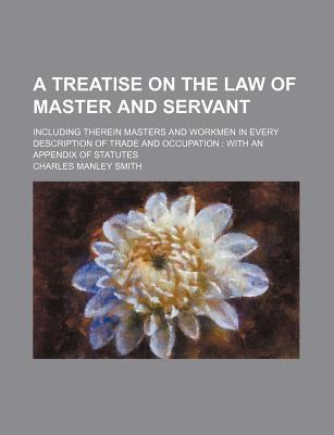 A Treatise on the Law of Master and Servant; Including Therein Masters and Workmen in Every Description of Trade and Occupation with an Appendix of Statutes