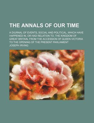 The Annals of Our Time; A Diurnal of Events, Social and Political, Which Have Happened In, or Had Relation To, the Kingdom of Great Britain, from the
