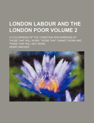 London Labour and the London Poor; A Cyclopaedia of the Condition and Earnings of Those That Will Work, Those That Cannot Work and Those That Will Not Work Volume 2
