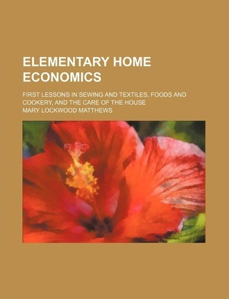 Elementary Home Economics; First Lessons in Sewing and Textiles, Foods and Cookery, and the Care of the House