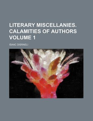 Literary Miscellanies. Calamities of Authors Volume 1