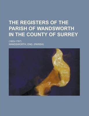 The Registers of the Parish of Wandsworth in the County of Surrey; (1603-1787)