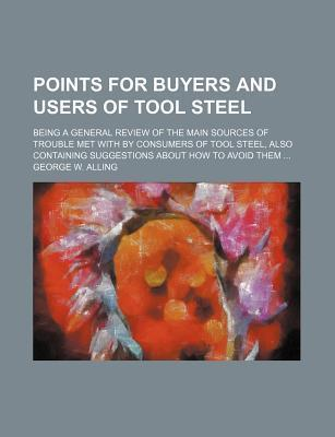 Points for Buyers and Users of Tool Steel; Being a General Review of the Main Sources of Trouble Met with by Consumers of Tool Steel, Also Containing Suggestions about How to Avoid Them