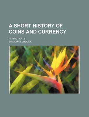 A Short History of Coins and Currency; In Two Parts