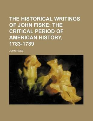 The Historical Writings of John Fiske; The Critical Period of American History, 1783-1789