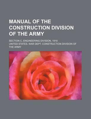 Manual of the Construction Division of the Army; Section C, Engineering Division, 1918