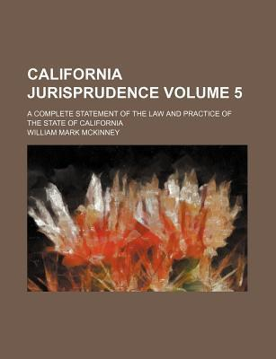 California Jurisprudence; A Complete Statement of the Law and Practice of the State of California Volume 5