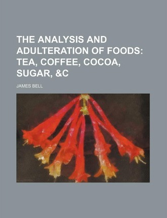 The Analysis and Adulteration of Foods; Tea, Coffee, Cocoa, Sugar, &C