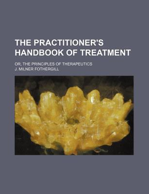 The Practitioner's Handbook of Treatment; Or, the Principles of Therapeutics