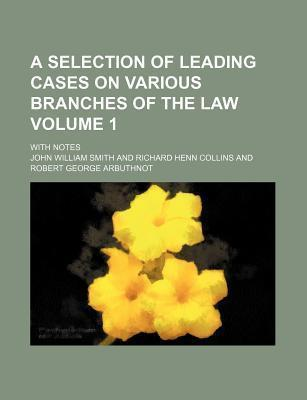 A Selection of Leading Cases on Various Branches of the Law; With Notes Volume 1