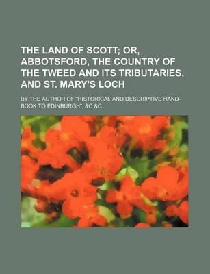 The Land of Scott; Or, Abbotsford, the Country of the Tweed and Its Tributaries, and St. Mary's Loch. by the Author of Historical and Descriptive Han