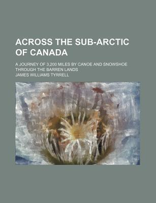 Across the Sub-Arctic of Canada; A Journey of 3,200 Miles by Canoe and Snowshoe Through the Barren Lands