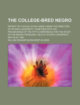 The College-Bred Negro; Report of a Social Study Made Under the Direction of Atlanta University Together with the Proceedings of the Fifth Conference for the Study of the Negro Problems, Held at Atlanta University, May 29-30, 1900