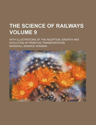 The Science of Railways; With Illustrations of the Inception, Growth and Evolution of Primitive Transportation Volume 9