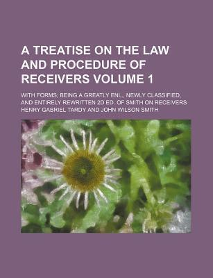 A Treatise on the Law and Procedure of Receivers; With Forms Being a Greatly Enl., Newly Classified, and Entirely Rewritten 2D Ed. of Smith on Receivers Volume 1