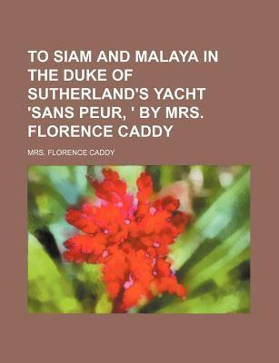 To Siam and Malaya in the Duke of Sutherland's Yacht 'Sans Peur, ' by Mrs. Florence Caddy