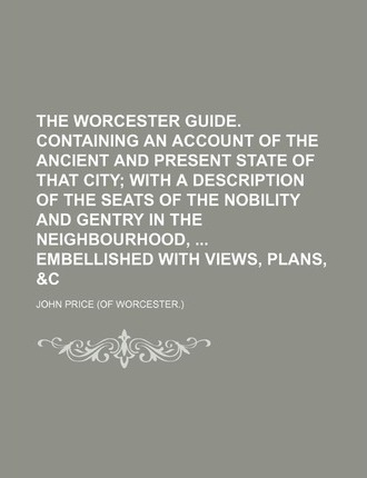 The Worcester Guide. Containing an Account of the Ancient and Present State of That City; With a Description of the Seats of the Nobility and Gentry in the Neighbourhood, Embellished with Views, Plans, &C