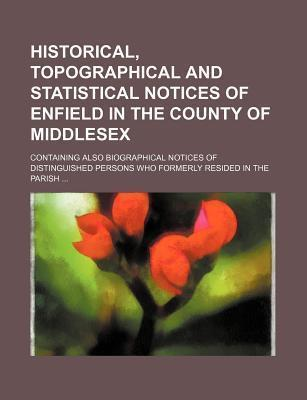 Historical, Topographical and Statistical Notices of Enfield in the County of Middlesex; Containing Also Biographical Notices of Distinguished Persons