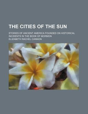 The Cities of the Sun; Stories of Ancient America Founded on Historical Incidents in the Book of Mormon