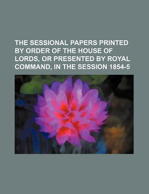 The Sessional Papers Printed by Order of the House of Lords, or Presented by Royal Command, in the Session 1854-5