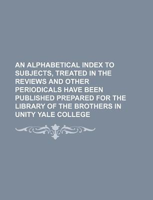 An Alphabetical Index to Subjects, Treated in the Reviews and Other Periodicals Have Been Published Prepared for the Library of the Brothers in Unity