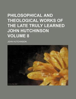 Philosophical and Theological Works of the Late Truly Learned John Hutchinson Volume 8