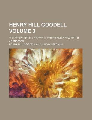 Henry Hill Goodell; The Story of His Life, with Letters and a Few of His Addresses Volume 3