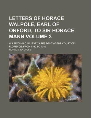 Letters of Horace Walpole, Earl of Orford, to Sir Horace Mann; His Britannic Majesty's Resident at the Court of Florence, from 1760 to 1785 Volume 3