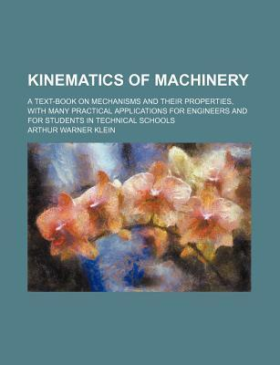 Kinematics of Machinery; A Text-Book on Mechanisms and Their Properties, with Many Practical Applications for Engineers and for Students in Technical Schools