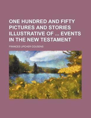 One Hundred and Fifty Pictures and Stories Illustrative of Events in the New Testament