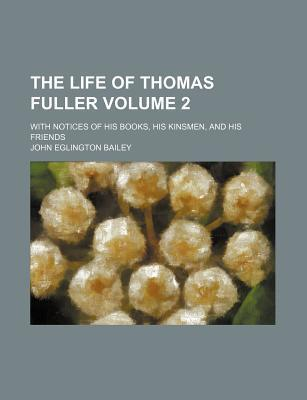 The Life of Thomas Fuller; With Notices of His Books, His Kinsmen, and His Friends Volume 2
