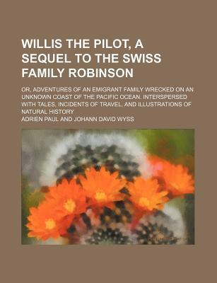 Willis the Pilot, a Sequel to the Swiss Family Robinson; Or, Adventures of an Emigrant Family Wrecked on an Unknown Coast of the Pacific Ocean. Interspersed with Tales, Incidents of Travel, and Illustrations of Natural History