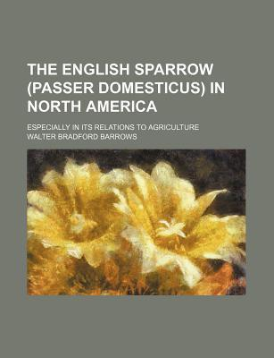 The English Sparrow (Passer Domesticus) in North America; Especially in Its Relations to Agriculture