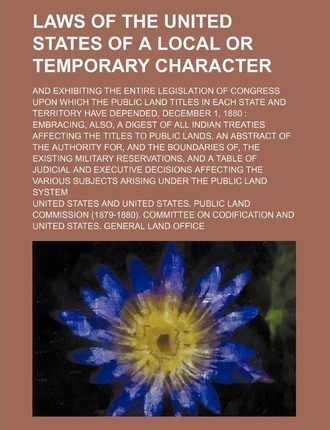 Laws of the United States of a Local or Temporary Character; And Exhibiting the Entire Legislation of Congress Upon Which the Public Land Titles in EA
