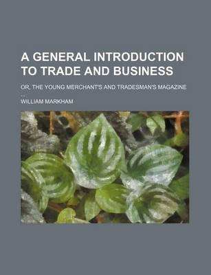 A General Introduction to Trade and Business; Or, the Young Merchant's and Tradesman's Magazine