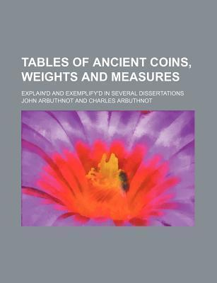 Tables of Ancient Coins, Weights and Measures; Explain'd and Exemplify'd in Several Dissertations