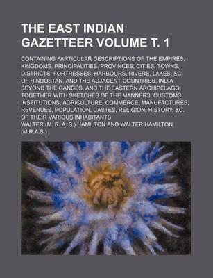 The East Indian Gazetteer; Containing Particular Descriptions of the Empires, Kingdoms, Principalities, Provinces, Cities, Towns, Districts, Fortresses, Harbours, Rivers, Lakes, &C. of Hindostan, and the Adjacent Countries, Volume . 1