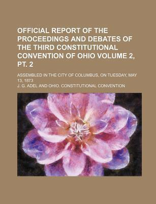 Official Report of the Proceedings and Debates of the Third Constitutional Convention of Ohio; Assembled in the City of Columbus, on Tuesday, May 13,