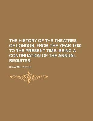 The History of the Theatres of London, from the Year 1760 to the Present Time. Being a Continuation of the Annual Register
